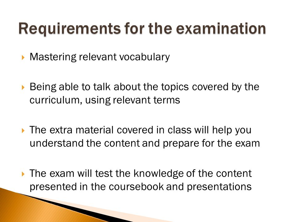 Mastering relevant vocabulary Being able to talk about the topics covered by the curriculum, using relevant terms The extra material covered in class will help you understand the content and prepare for the exam The exam will test the knowledge of the content presented in the coursebook and presentations