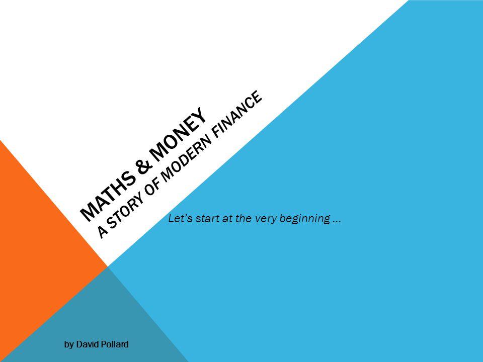 MATHS & MONEY A STORY OF MODERN FINANCE Lets start at the very beginning … by David Pollard