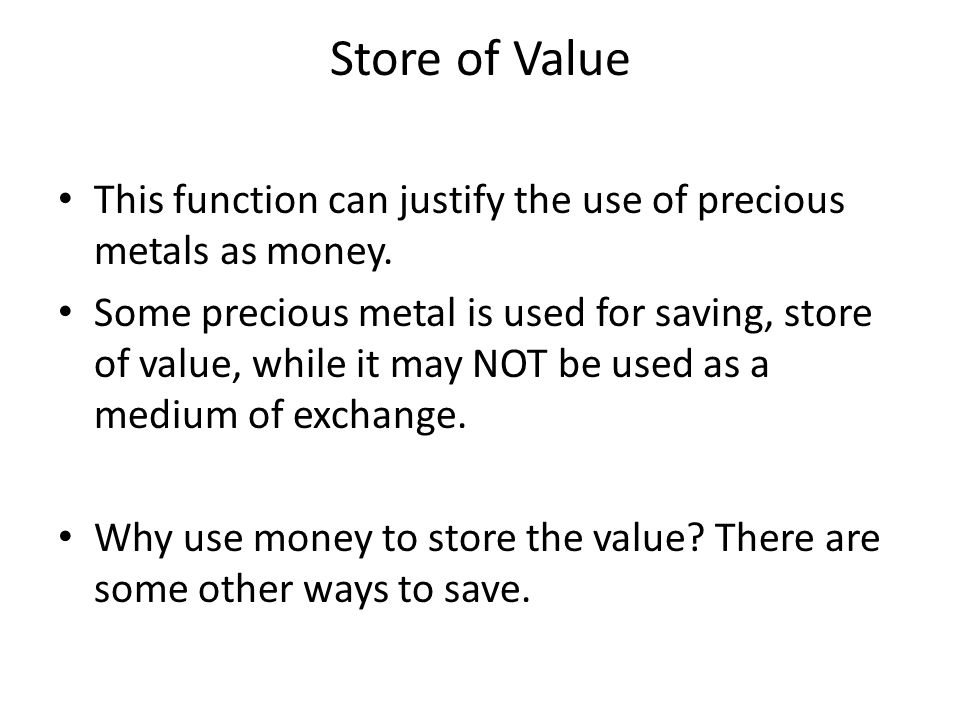 Store of Value This function can justify the use of precious metals as money.