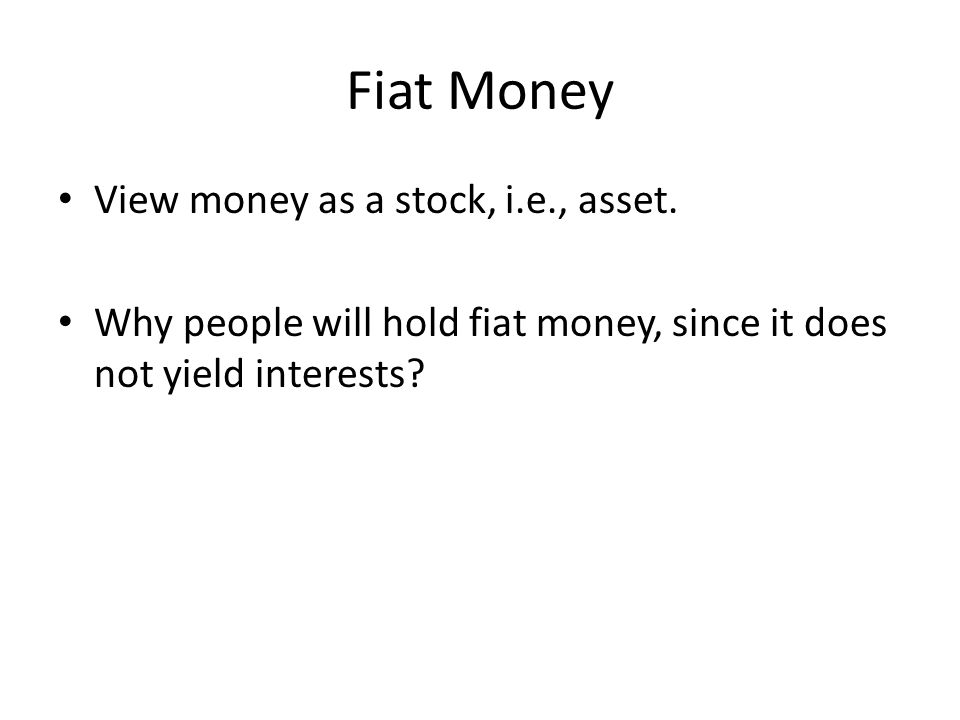 Fiat Money View money as a stock, i.e., asset.