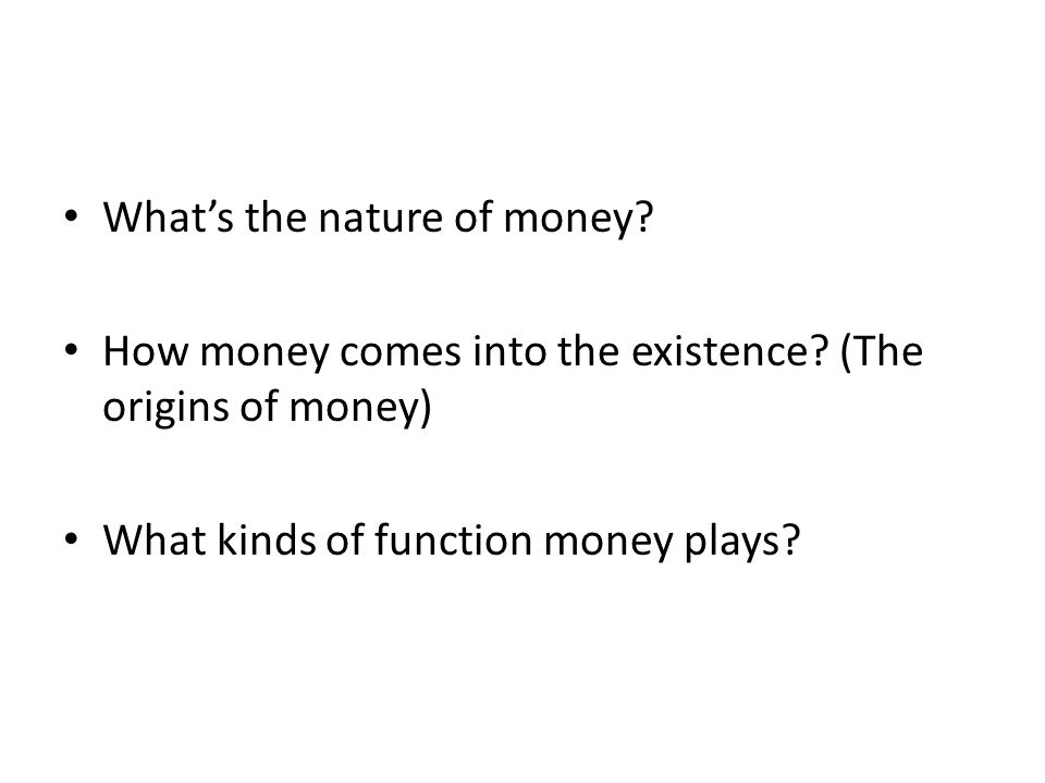 Whats the nature of money. How money comes into the existence.