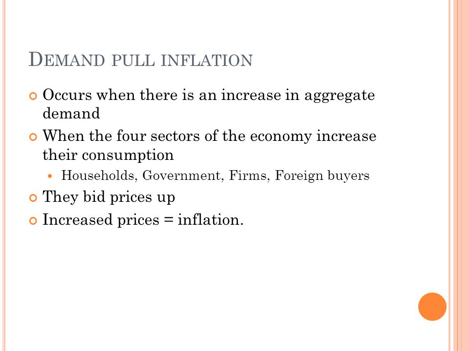 D EMAND PULL INFLATION Occurs when there is an increase in aggregate demand When the four sectors of the economy increase their consumption Households, Government, Firms, Foreign buyers They bid prices up Increased prices = inflation.