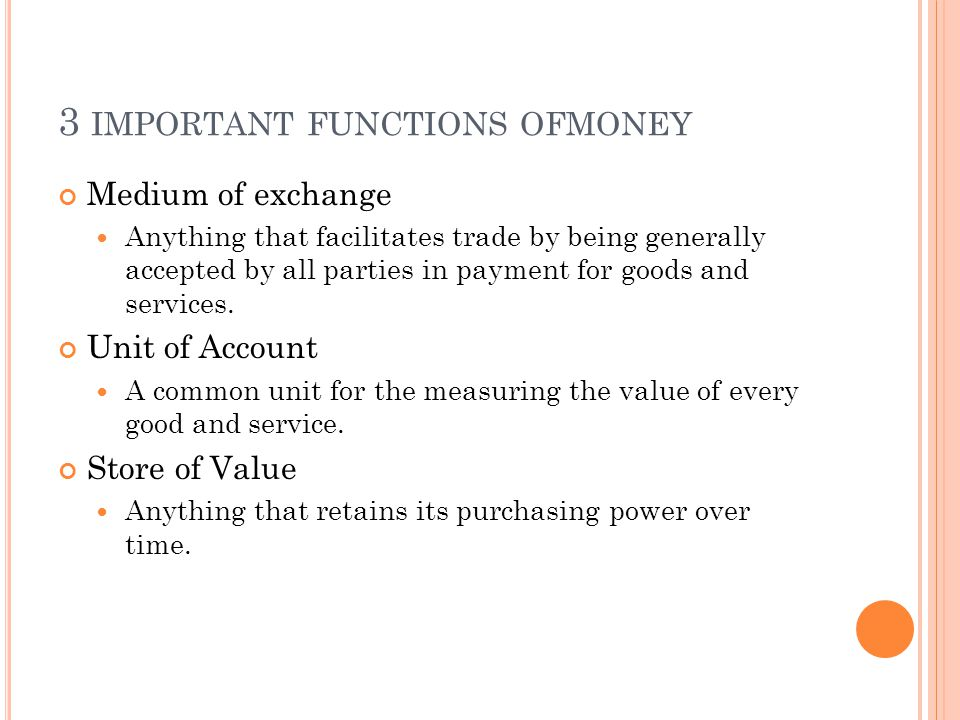 3 IMPORTANT FUNCTIONS OFMONEY Medium of exchange Anything that facilitates trade by being generally accepted by all parties in payment for goods and services.
