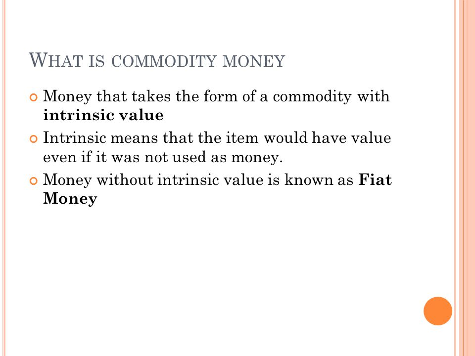 W HAT IS COMMODITY MONEY Money that takes the form of a commodity with intrinsic value Intrinsic means that the item would have value even if it was not used as money.