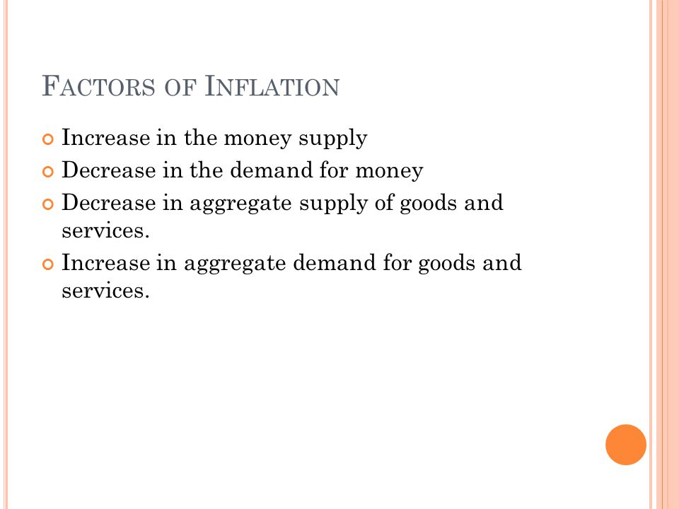 F ACTORS OF I NFLATION Increase in the money supply Decrease in the demand for money Decrease in aggregate supply of goods and services.