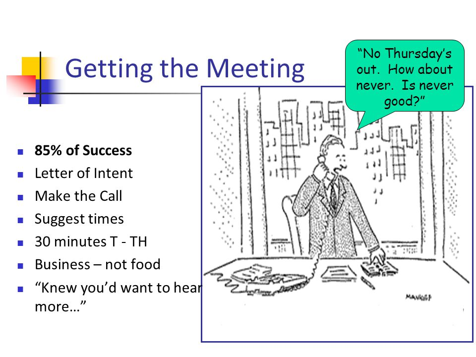 Getting the Meeting 85% of Success Letter of Intent Make the Call Suggest times 30 minutes T - TH Business – not food Knew youd want to hear more… No Thursdays out.