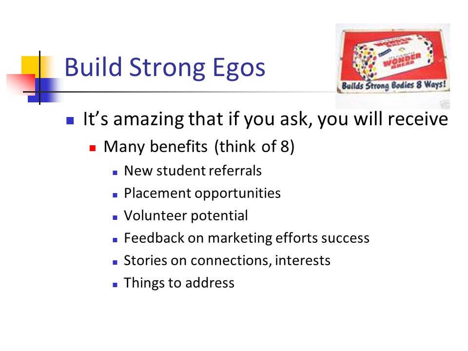 Build Strong Egos Its amazing that if you ask, you will receive Many benefits (think of 8) New student referrals Placement opportunities Volunteer potential Feedback on marketing efforts success Stories on connections, interests Things to address