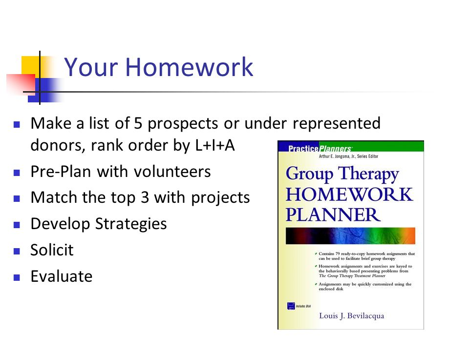 Make a list of 5 prospects or under represented donors, rank order by L+I+A Pre-Plan with volunteers Match the top 3 with projects Develop Strategies Solicit Evaluate Your Homework