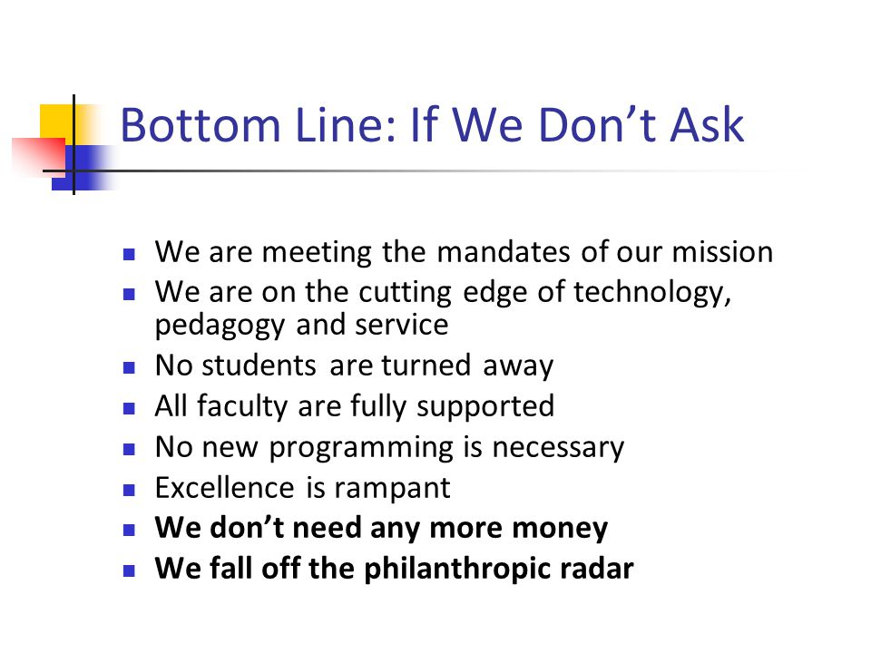 Bottom Line: If We Dont Ask We are meeting the mandates of our mission We are on the cutting edge of technology, pedagogy and service No students are turned away All faculty are fully supported No new programming is necessary Excellence is rampant We dont need any more money We fall off the philanthropic radar