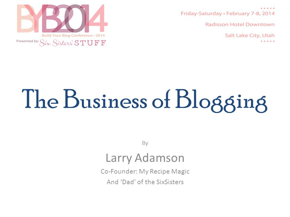 The Business of Blogging By Larry Adamson Co-Founder: My Recipe Magic And Dad of the SixSisters
