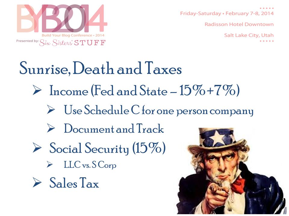 Sunrise, Death and Taxes Income (Fed and State – 15%+7%) Use Schedule C for one person company Document and Track Social Security (15%) LLC vs.