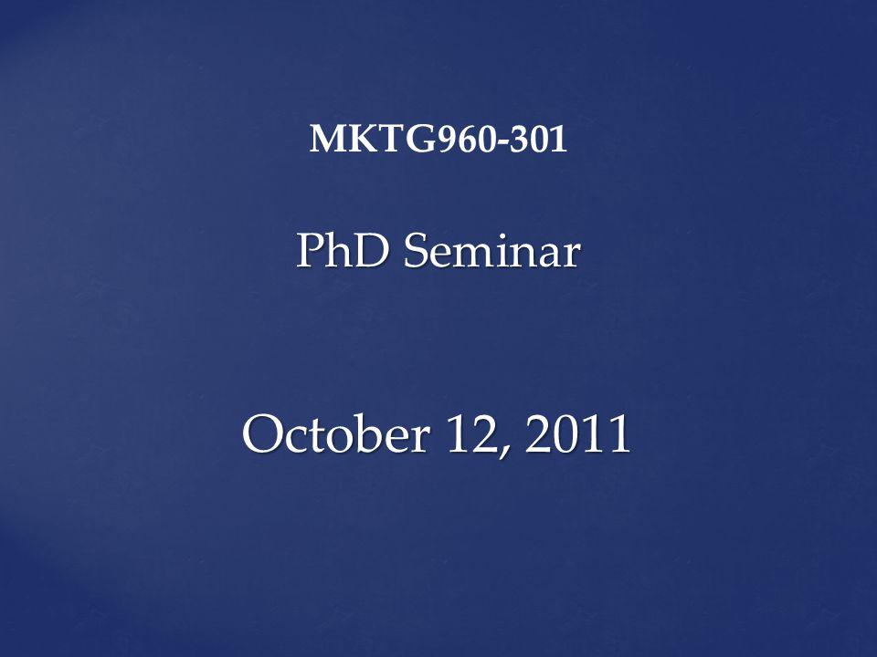 PhD Seminar October 12, 2011 MKTG960-301 PhD Seminar October 12, 2011