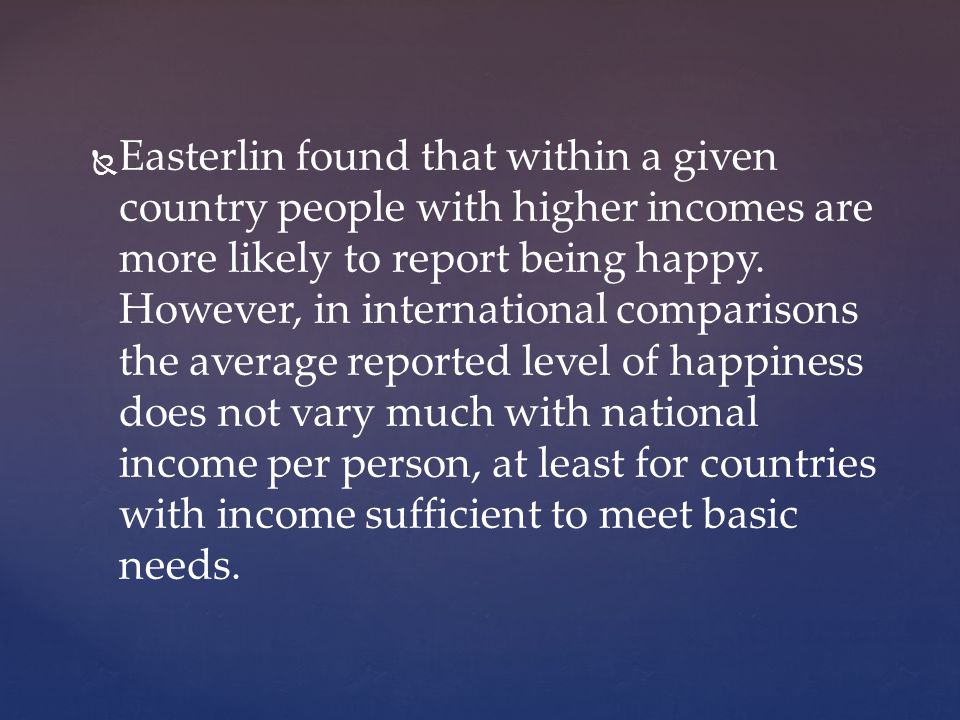 Easterlin found that within a given country people with higher incomes are more likely to report being happy.
