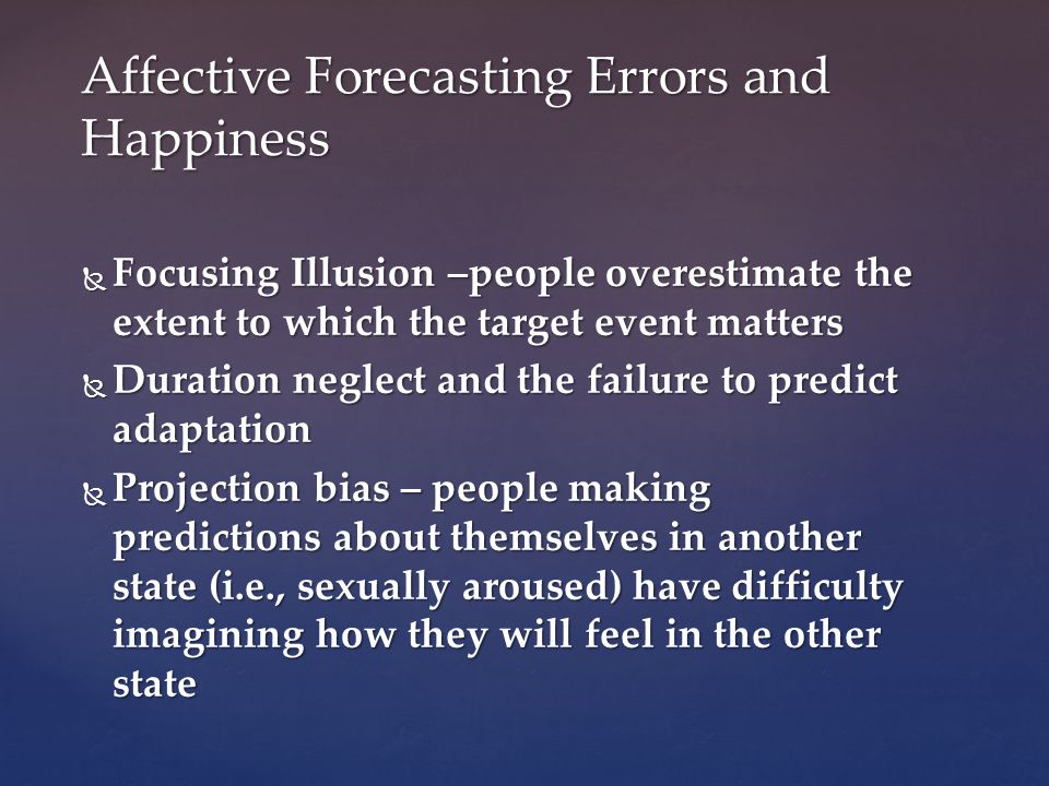 Focusing Illusion –people overestimate the extent to which the target event matters Focusing Illusion –people overestimate the extent to which the target event matters Duration neglect and the failure to predict adaptation Duration neglect and the failure to predict adaptation Projection bias – people making predictions about themselves in another state (i.e., sexually aroused) have difficulty imagining how they will feel in the other state Projection bias – people making predictions about themselves in another state (i.e., sexually aroused) have difficulty imagining how they will feel in the other state Affective Forecasting Errors and Happiness
