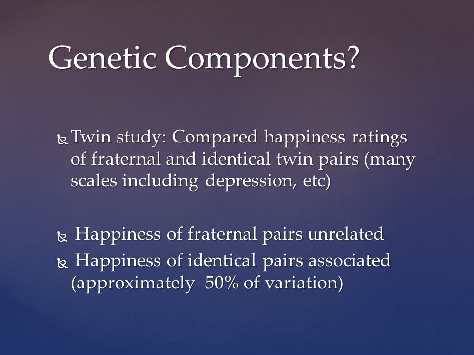 Twin study: Compared happiness ratings of fraternal and identical twin pairs (many scales including depression, etc) Twin study: Compared happiness ratings of fraternal and identical twin pairs (many scales including depression, etc) Happiness of fraternal pairs unrelated Happiness of fraternal pairs unrelated Happiness of identical pairs associated (approximately 50% of variation) Happiness of identical pairs associated (approximately 50% of variation) Genetic Components