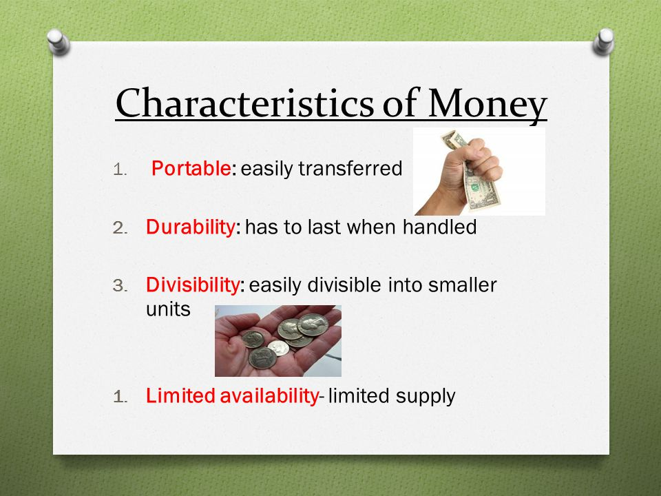 Characteristics of Money 1. Portable: easily transferred 2. Durability: has to last when handled 3. Divisibility: easily divisible into smaller units