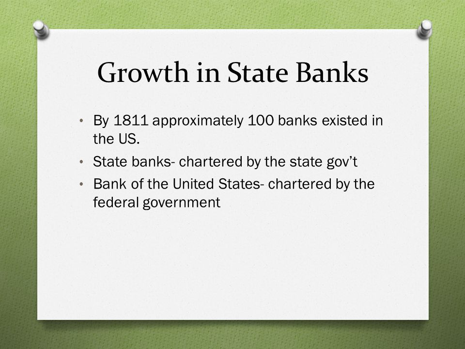 Growth in State Banks By 1811 approximately 100 banks existed in the US. State banks- chartered by the state govt Bank of the United States- chartered