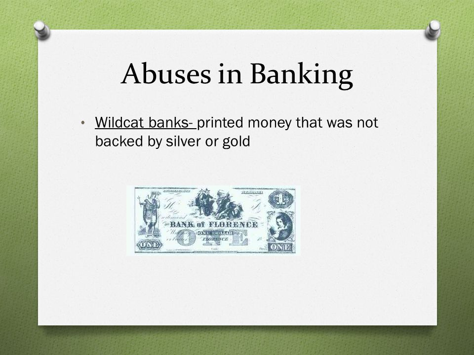 Abuses in Banking Wildcat banks- printed money that was not backed by silver or gold