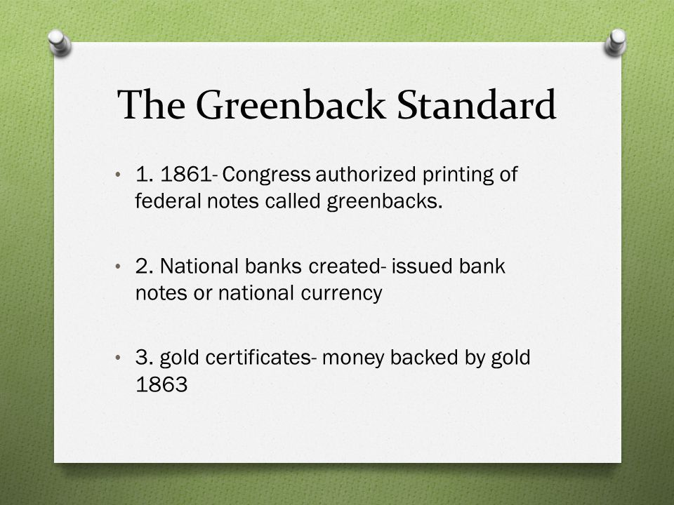 The Greenback Standard 1. 1861- Congress authorized printing of federal notes called greenbacks. 2. National banks created- issued bank notes or natio