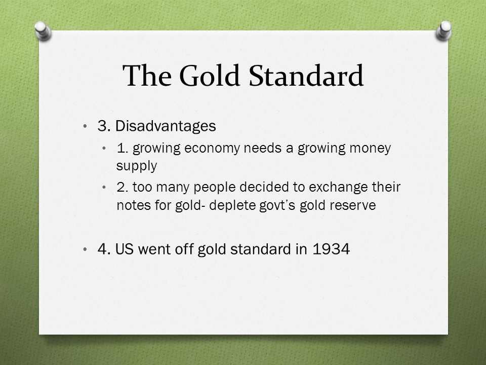 The Gold Standard 3. Disadvantages 1. growing economy needs a growing money supply 2. too many people decided to exchange their notes for gold- deplet