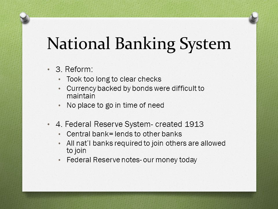 National Banking System 3. Reform: Took too long to clear checks Currency backed by bonds were difficult to maintain No place to go in time of need 4.
