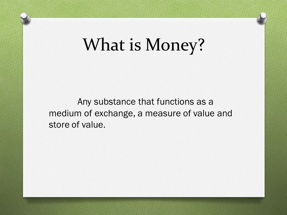 What is Money? Any substance that functions as a medium of exchange, a measure of value and store of value.