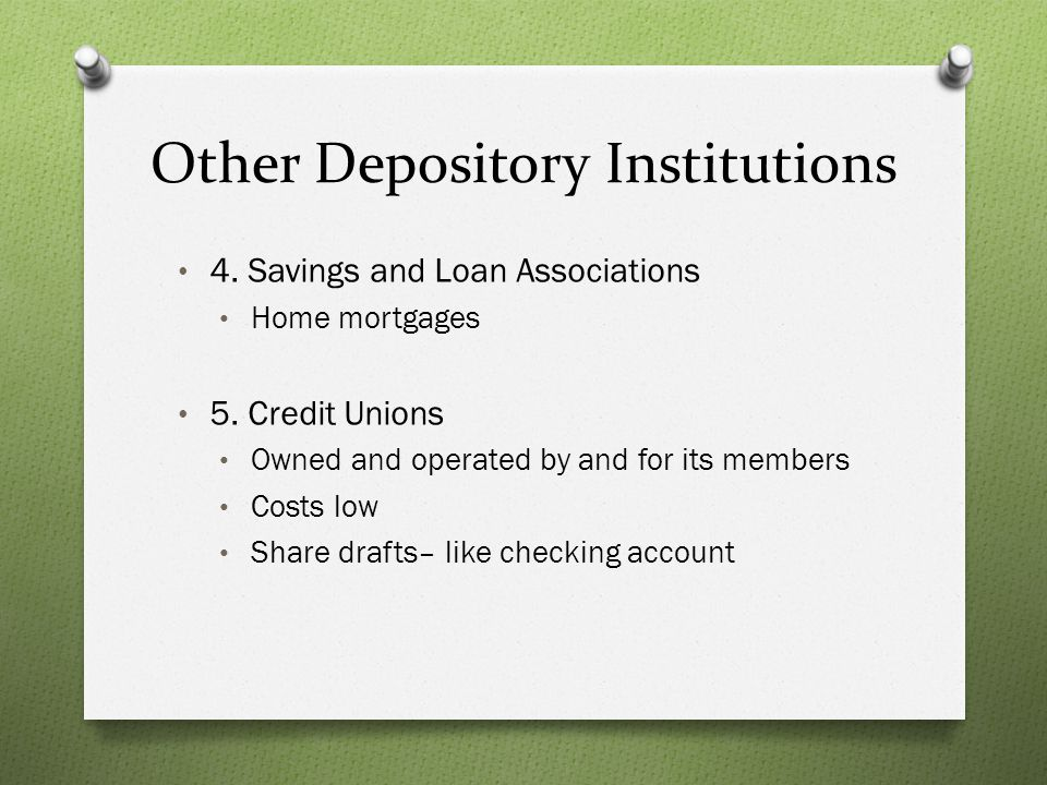 Other Depository Institutions 4. Savings and Loan Associations Home mortgages 5. Credit Unions Owned and operated by and for its members Costs low Sha