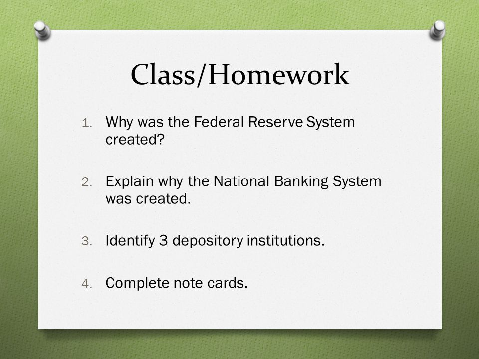 Class/Homework 1. Why was the Federal Reserve System created? 2. Explain why the National Banking System was created. 3. Identify 3 depository institu