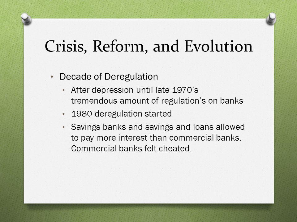 Crisis, Reform, and Evolution Decade of Deregulation After depression until late 1970s tremendous amount of regulations on banks 1980 deregulation sta