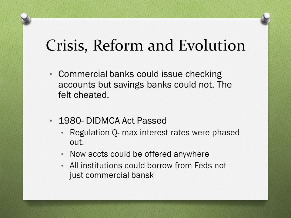 Crisis, Reform and Evolution Commercial banks could issue checking accounts but savings banks could not. The felt cheated. 1980- DIDMCA Act Passed Reg