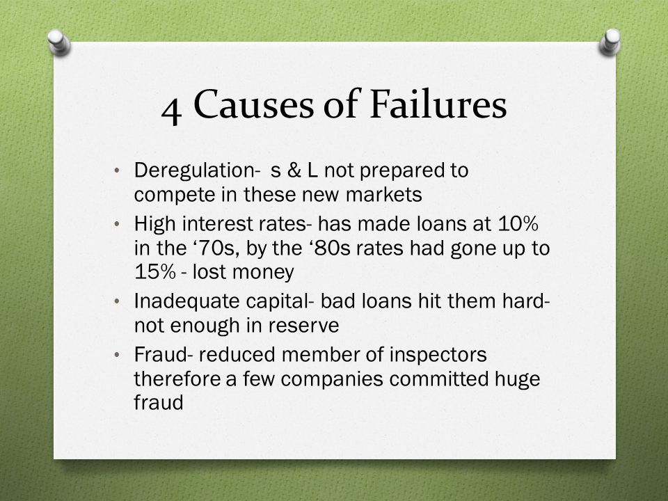 4 Causes of Failures Deregulation- s & L not prepared to compete in these new markets High interest rates- has made loans at 10% in the 70s, by the 80
