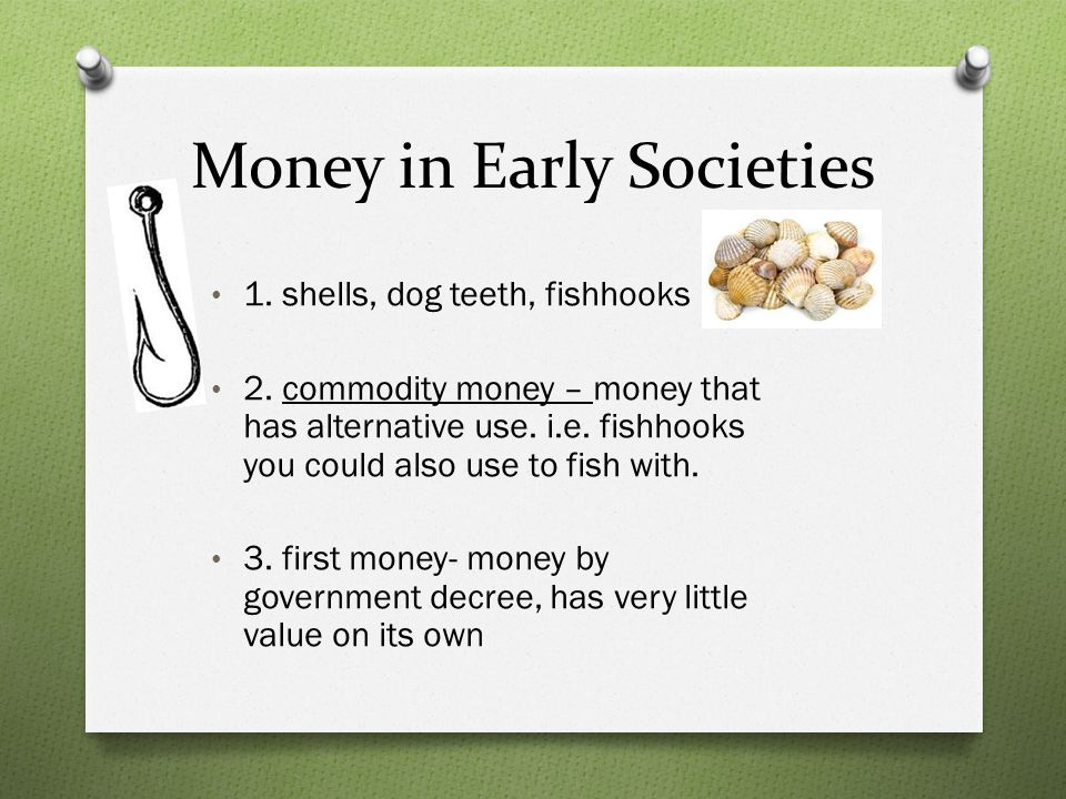 Money in Early Societies 1. shells, dog teeth, fishhooks 2. commodity money – money that has alternative use. i.e. fishhooks you could also use to fis