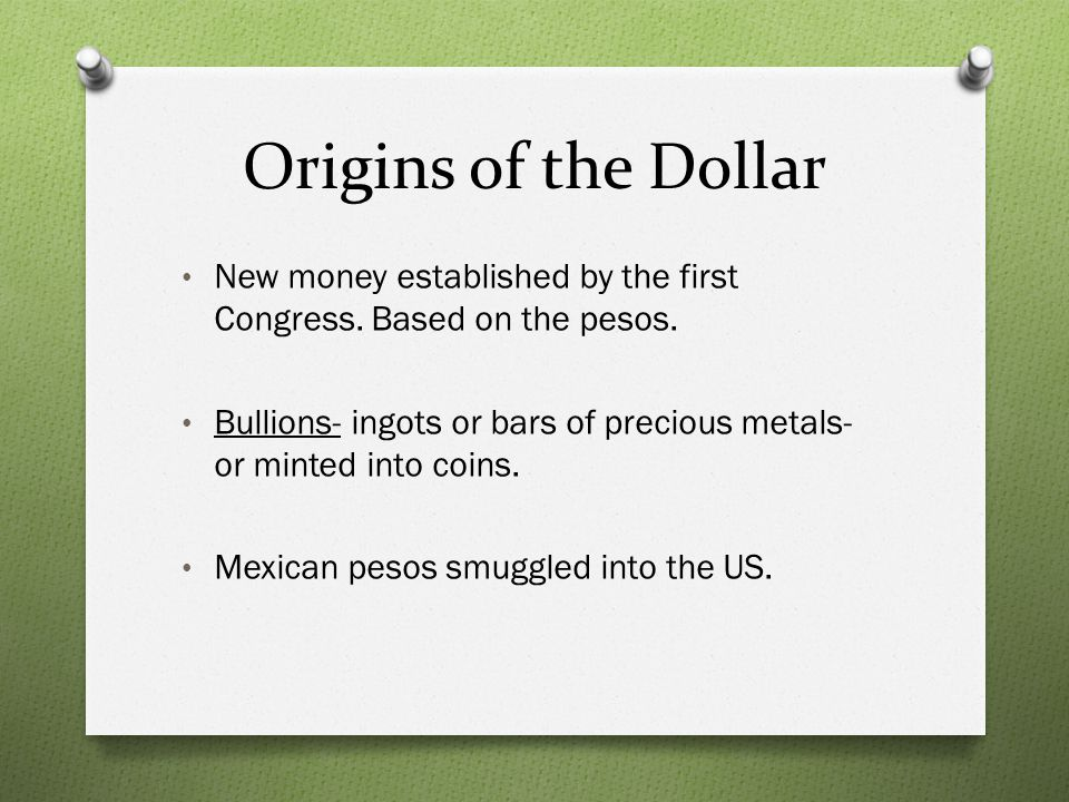 Origins of the Dollar New money established by the first Congress. Based on the pesos. Bullions- ingots or bars of precious metals- or minted into coi