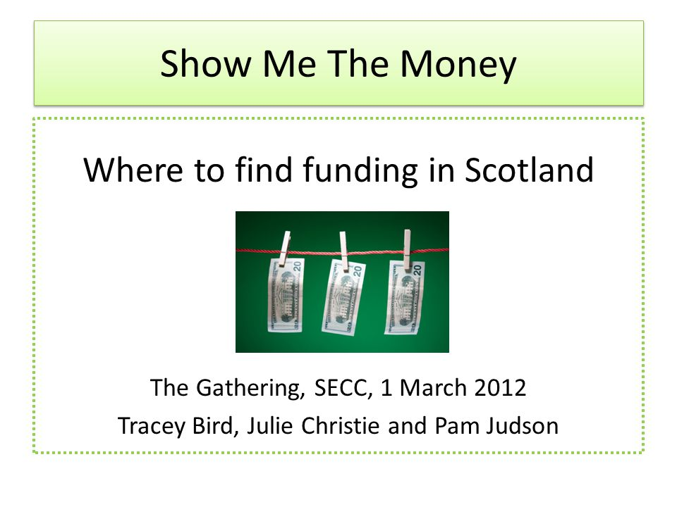 Show Me The Money Where to find funding in Scotland The Gathering, SECC, 1 March 2012 Tracey Bird, Julie Christie and Pam Judson