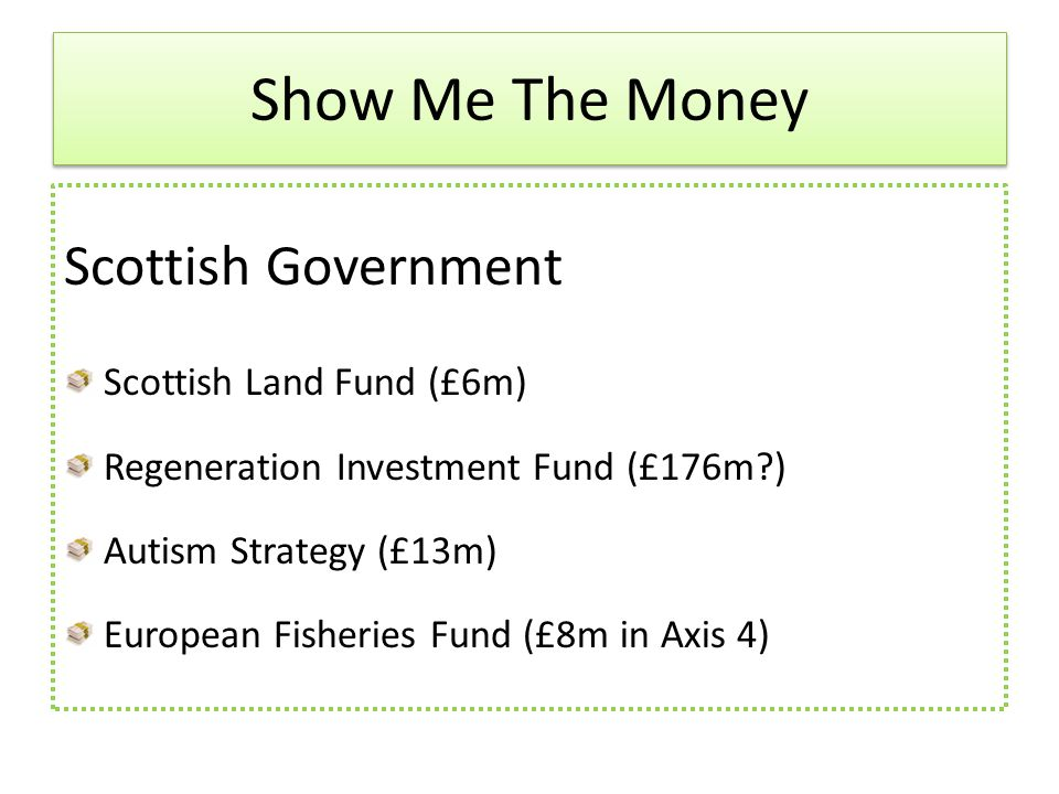 Scottish Government Scottish Land Fund (£6m) Regeneration Investment Fund (£176m ) Autism Strategy (£13m) European Fisheries Fund (£8m in Axis 4) Show Me The Money