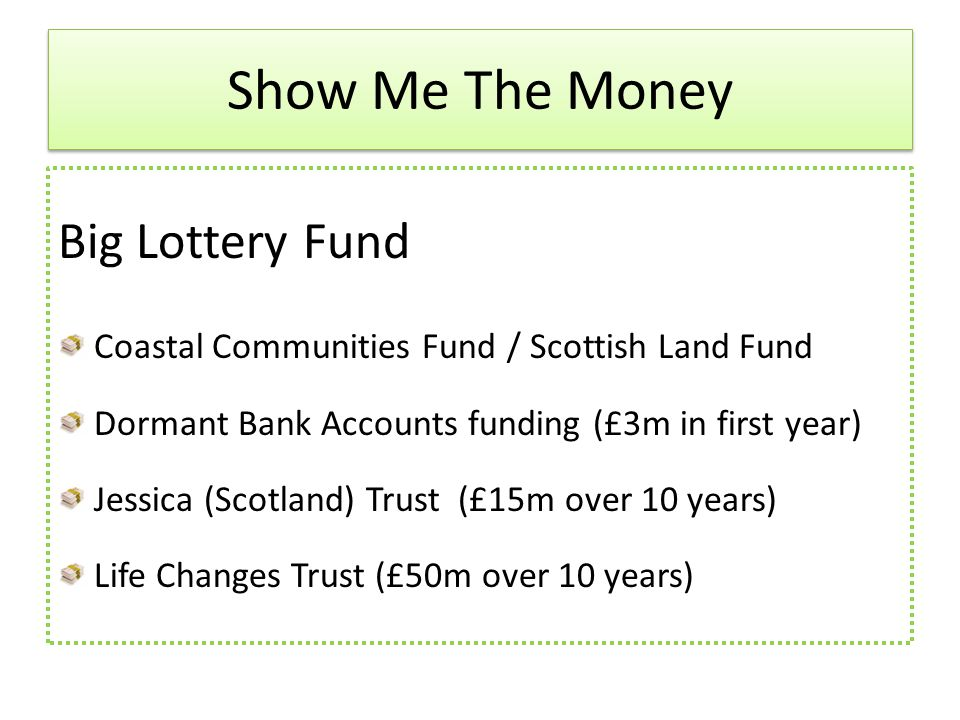 Big Lottery Fund Coastal Communities Fund / Scottish Land Fund Dormant Bank Accounts funding (£3m in first year) Jessica (Scotland) Trust (£15m over 10 years) Life Changes Trust (£50m over 10 years) Show Me The Money