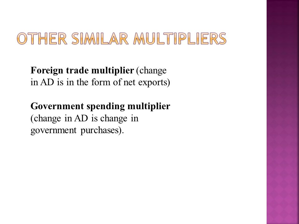 Foreign trade multiplier (change in AD is in the form of net exports) Government spending multiplier (change in AD is change in government purchases).
