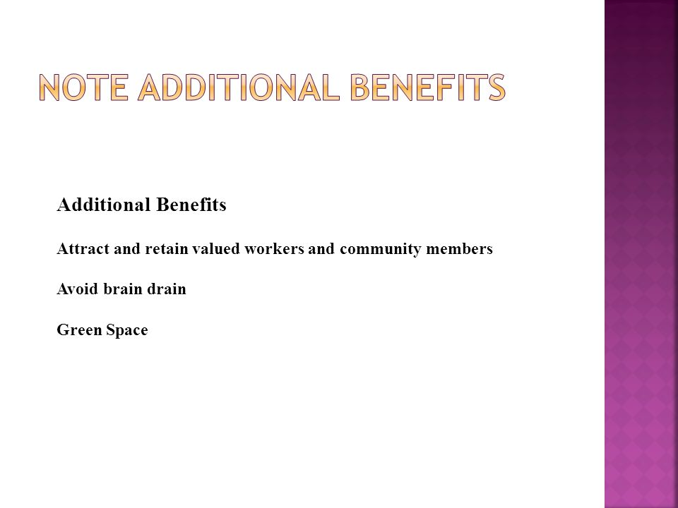 Additional Benefits Attract and retain valued workers and community members Avoid brain drain Green Space