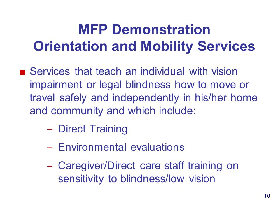 MFP Demonstration Orientation and Mobility Services Services that teach an individual with vision impairment or legal blindness how to move or travel safely and independently in his/her home and community and which include: – Direct Training – Environmental evaluations – Caregiver/Direct care staff training on sensitivity to blindness/low vision 10