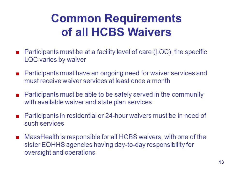 13 Common Requirements of all HCBS Waivers Participants must be at a facility level of care (LOC), the specific LOC varies by waiver Participants must have an ongoing need for waiver services and must receive waiver services at least once a month Participants must be able to be safely served in the community with available waiver and state plan services Participants in residential or 24-hour waivers must be in need of such services MassHealth is responsible for all HCBS waivers, with one of the sister EOHHS agencies having day-to-day responsibility for oversight and operations