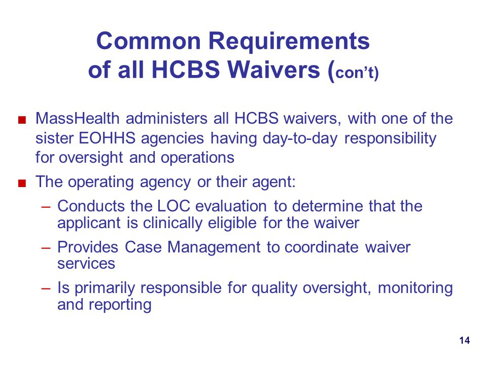 Common Requirements of all HCBS Waivers ( cont) MassHealth administers all HCBS waivers, with one of the sister EOHHS agencies having day-to-day responsibility for oversight and operations The operating agency or their agent: –Conducts the LOC evaluation to determine that the applicant is clinically eligible for the waiver –Provides Case Management to coordinate waiver services –Is primarily responsible for quality oversight, monitoring and reporting 14