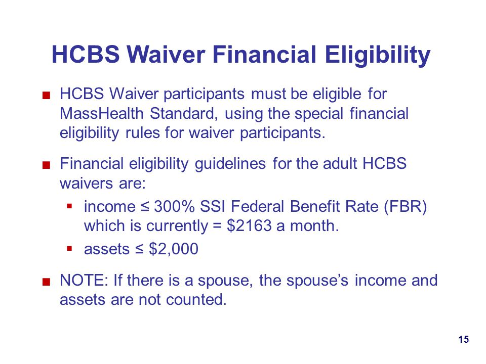 15 HCBS Waiver participants must be eligible for MassHealth Standard, using the special financial eligibility rules for waiver participants.