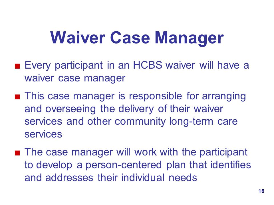 Waiver Case Manager Every participant in an HCBS waiver will have a waiver case manager This case manager is responsible for arranging and overseeing the delivery of their waiver services and other community long-term care services The case manager will work with the participant to develop a person-centered plan that identifies and addresses their individual needs 16