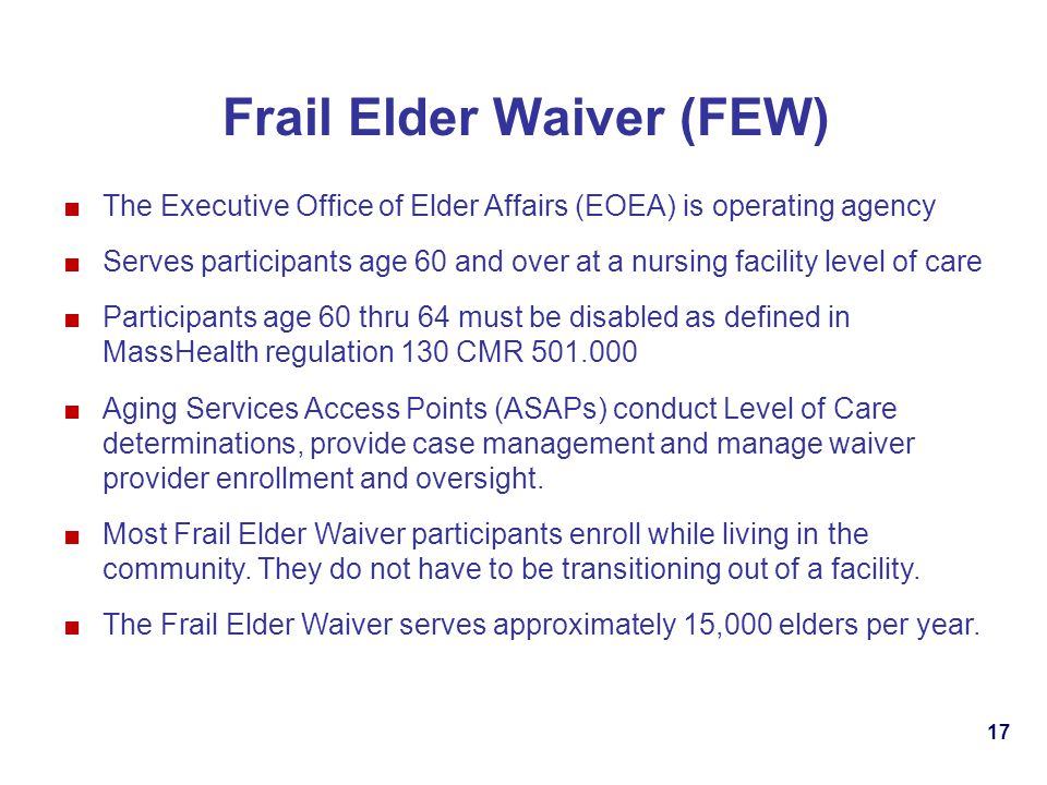 17 Frail Elder Waiver (FEW) The Executive Office of Elder Affairs (EOEA) is operating agency Serves participants age 60 and over at a nursing facility