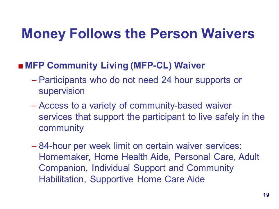 19 Money Follows the Person Waivers MFP Community Living (MFP-CL) Waiver – Participants who do not need 24 hour supports or supervision – Access to a variety of community-based waiver services that support the participant to live safely in the community – 84-hour per week limit on certain waiver services: Homemaker, Home Health Aide, Personal Care, Adult Companion, Individual Support and Community Habilitation, Supportive Home Care Aide