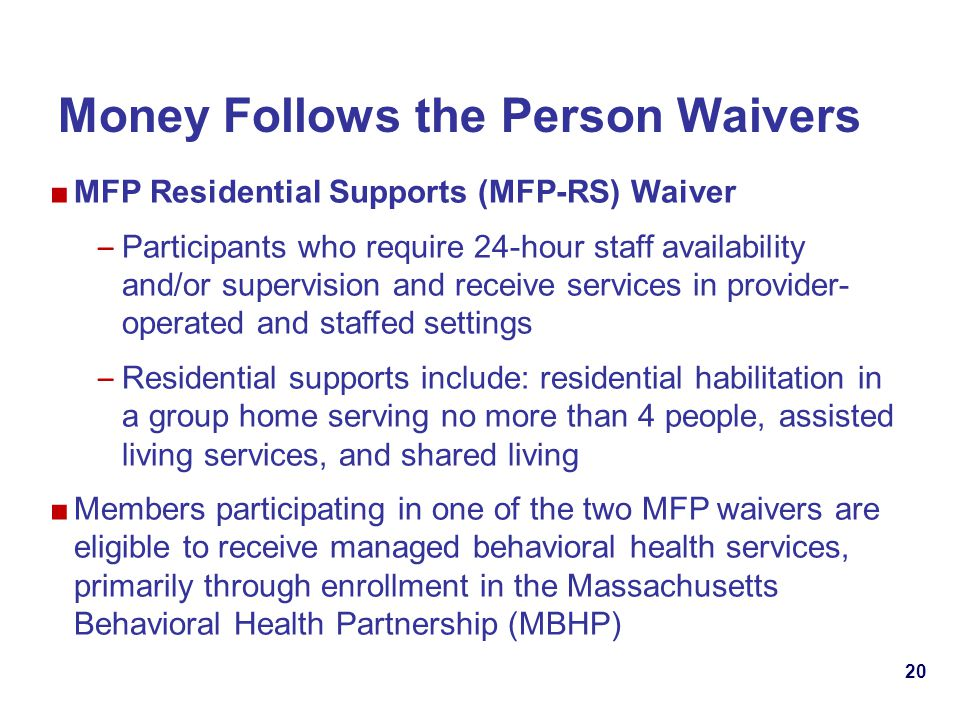 20 Money Follows the Person Waivers MFP Residential Supports (MFP-RS) Waiver – Participants who require 24-hour staff availability and/or supervision and receive services in provider- operated and staffed settings – Residential supports include: residential habilitation in a group home serving no more than 4 people, assisted living services, and shared living Members participating in one of the two MFP waivers are eligible to receive managed behavioral health services, primarily through enrollment in the Massachusetts Behavioral Health Partnership (MBHP)