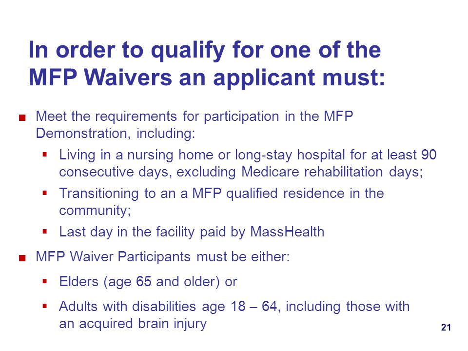 21 In order to qualify for one of the MFP Waivers an applicant must: Meet the requirements for participation in the MFP Demonstration, including: Living in a nursing home or long-stay hospital for at least 90 consecutive days, excluding Medicare rehabilitation days; Transitioning to an a MFP qualified residence in the community; Last day in the facility paid by MassHealth MFP Waiver Participants must be either: Elders (age 65 and older) or Adults with disabilities age 18 – 64, including those with an acquired brain injury