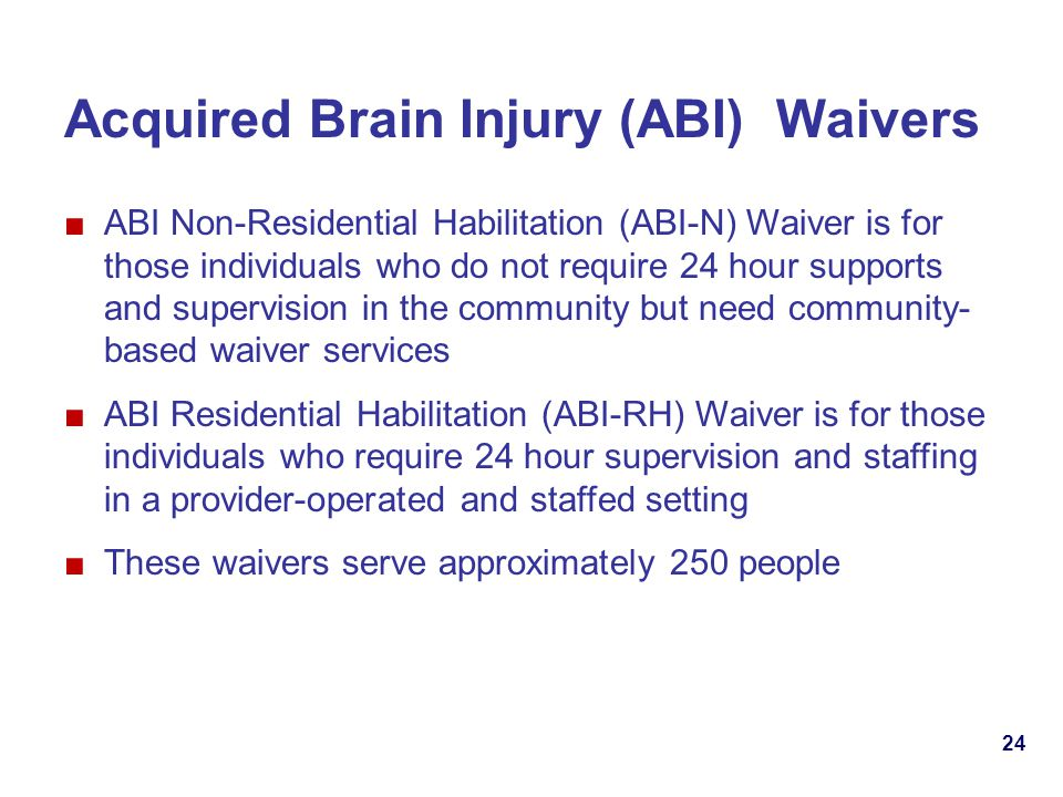 24 Acquired Brain Injury (ABI) Waivers ABI Non-Residential Habilitation (ABI-N) Waiver is for those individuals who do not require 24 hour supports and supervision in the community but need community- based waiver services ABI Residential Habilitation (ABI-RH) Waiver is for those individuals who require 24 hour supervision and staffing in a provider-operated and staffed setting These waivers serve approximately 250 people