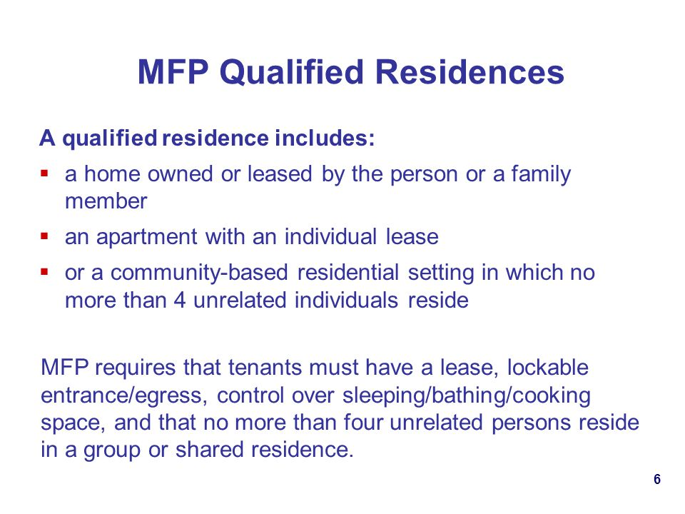 6 MFP Qualified Residences A qualified residence includes: a home owned or leased by the person or a family member an apartment with an individual lease or a community-based residential setting in which no more than 4 unrelated individuals reside MFP requires that tenants must have a lease, lockable entrance/egress, control over sleeping/bathing/cooking space, and that no more than four unrelated persons reside in a group or shared residence.