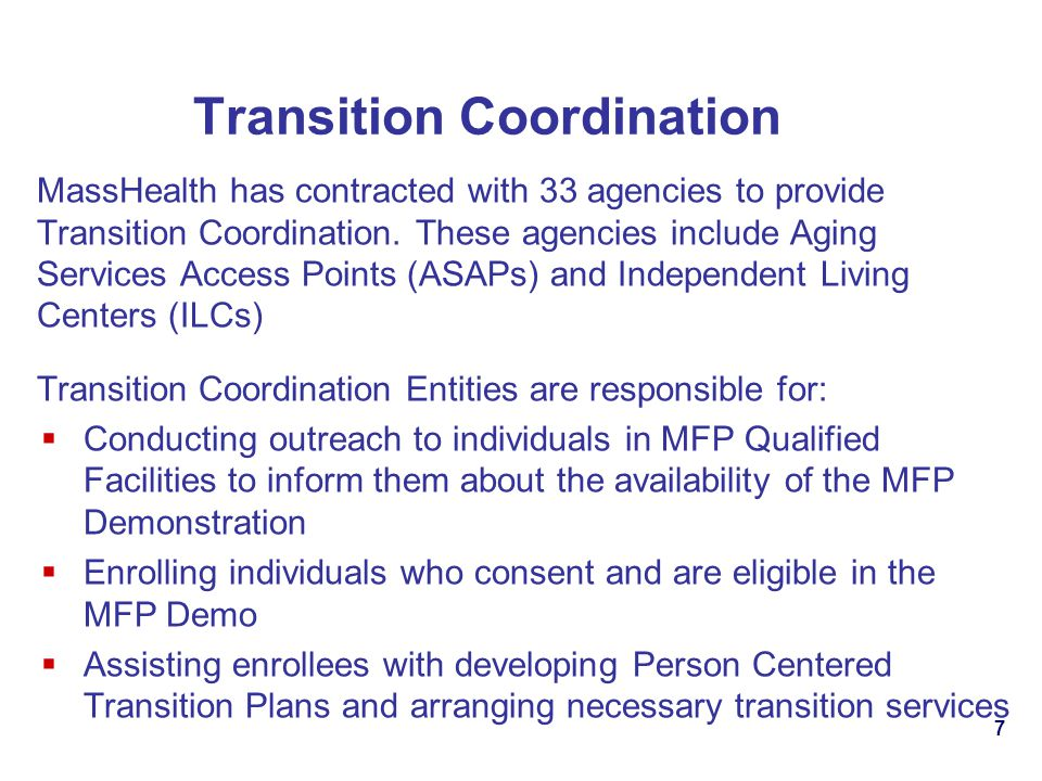 7 Transition Coordination MassHealth has contracted with 33 agencies to provide Transition Coordination. These agencies include Aging Services Access